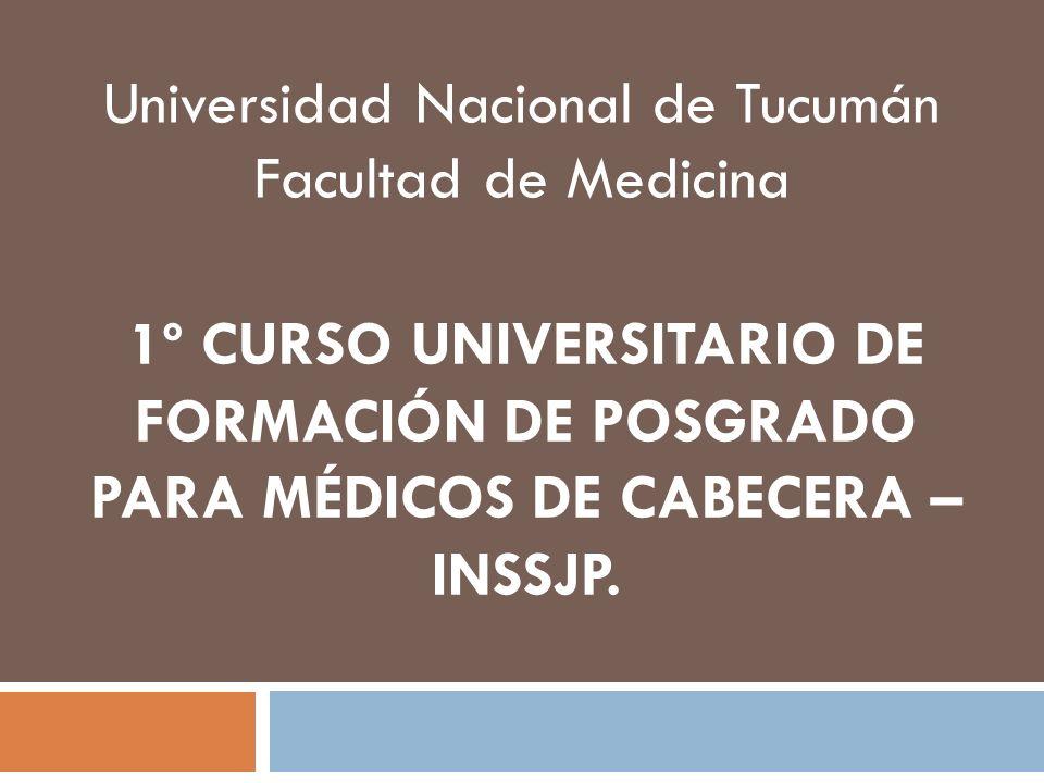 1º CURSO UNIVERSITARIO DE FORMACIÓN DE POSGRADO PARA MÉDICOS DE CABECERA – INSSJP. Universidad Nacional de Tucumán Facultad de Medicina