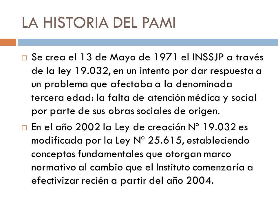 LA HISTORIA DEL PAMI Se crea el 13 de Mayo de 1971 el INSSJP a través de la ley 19.032, en un intento por dar respuesta a un problema que afectaba a l