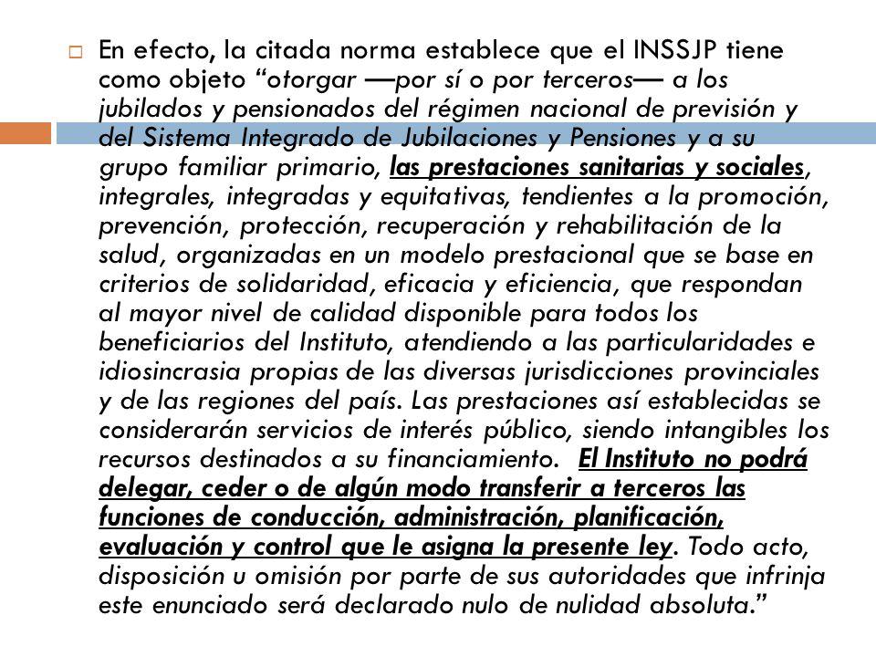 En efecto, la citada norma establece que el INSSJP tiene como objeto otorgar por sí o por terceros a los jubilados y pensionados del régimen nacional