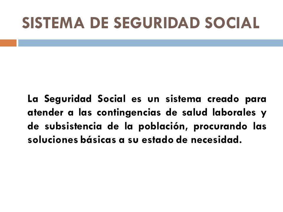 SISTEMA DE SEGURIDAD SOCIAL La Seguridad Social es un sistema creado para atender a las contingencias de salud laborales y de subsistencia de la pobla