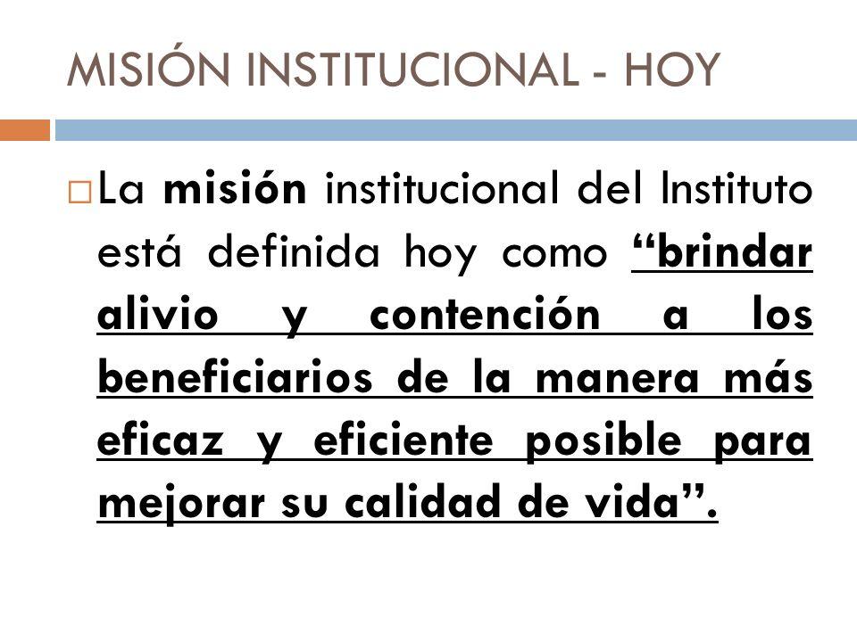 MISIÓN INSTITUCIONAL - HOY La misión institucional del Instituto está definida hoy como brindar alivio y contención a los beneficiarios de la manera m
