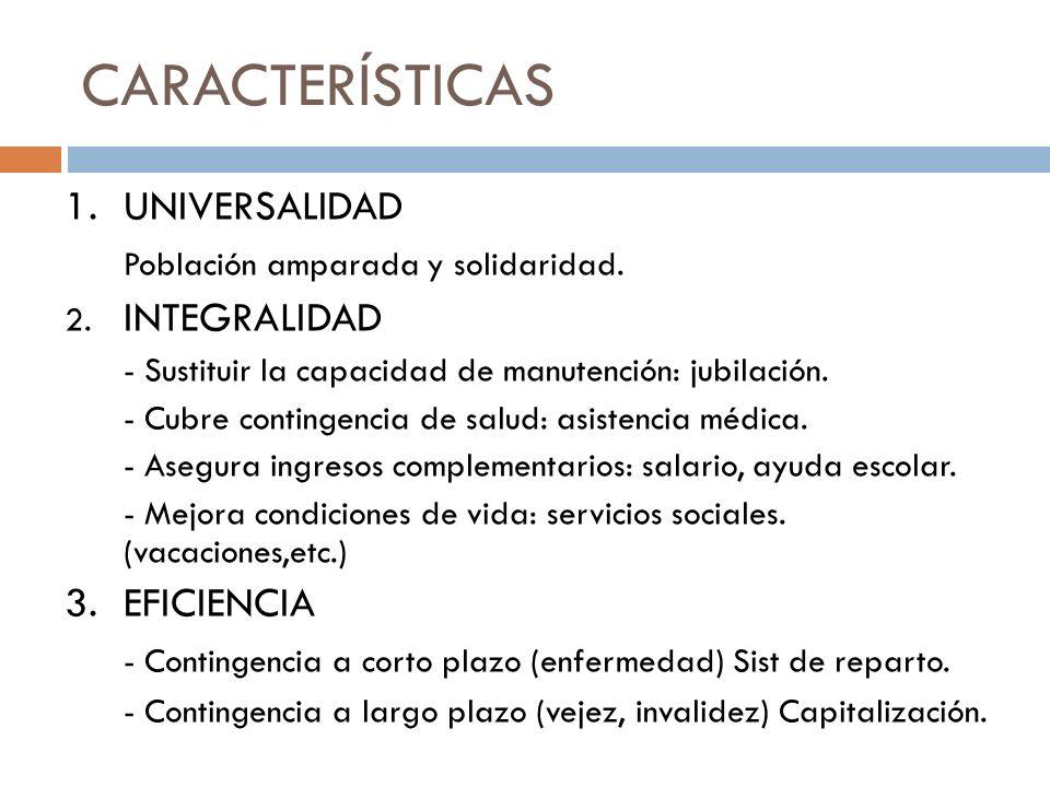 CARACTERÍSTICAS 1.UNIVERSALIDAD Población amparada y solidaridad. 2. INTEGRALIDAD - Sustituir la capacidad de manutención: jubilación. - Cubre conting