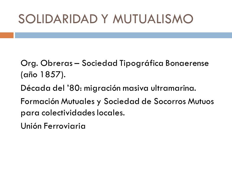 SOLIDARIDAD Y MUTUALISMO Org. Obreras – Sociedad Tipográfica Bonaerense (año 1857). Década del 80: migración masiva ultramarina. Formación Mutuales y