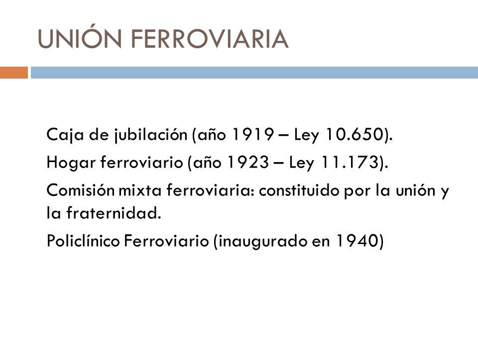 UNIÓN FERROVIARIA Caja de jubilación (año 1919 – Ley 10.650). Hogar ferroviario (año 1923 – Ley 11.173). Comisión mixta ferroviaria: constituido por l