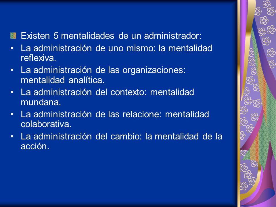 Existen 5 mentalidades de un administrador: La administración de uno mismo: la mentalidad reflexiva. La administración de las organizaciones: mentalid