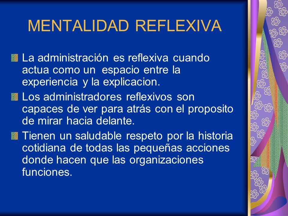 MENTALIDAD REFLEXIVA La administración es reflexiva cuando actua como un espacio entre la experiencia y la explicacion. Los administradores reflexivos
