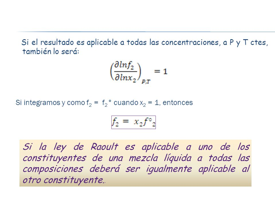 Si el resultado es aplicable a todas las concentraciones, a P y T ctes, también lo será: Si integramos y como f 2 = f 2 ° cuando x 2 = 1, entonces Si