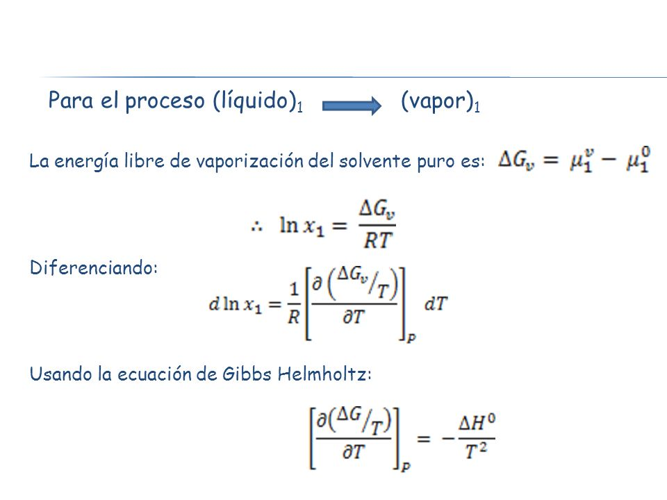 Para el proceso (líquido) 1 (vapor) 1 La energía libre de vaporización del solvente puro es: Diferenciando: Usando la ecuación de Gibbs Helmholtz: