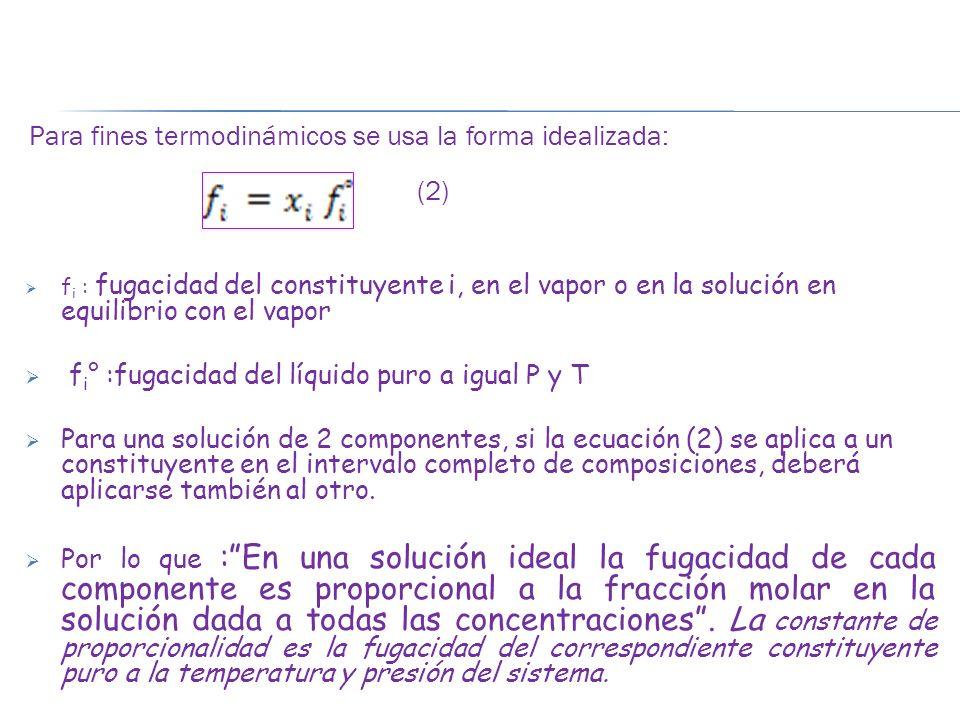 Para fines termodinámicos se usa la forma idealizada: (2) f i : fugacidad del constituyente i, en el vapor o en la solución en equilibrio con el vapor