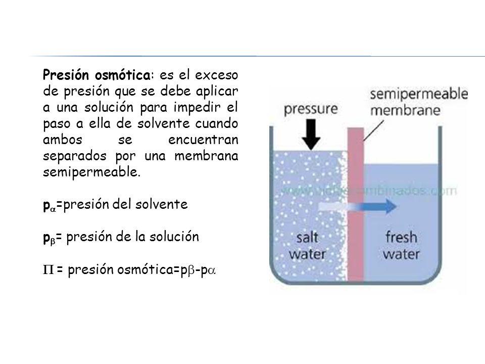 Presión osmótica: es el exceso de presión que se debe aplicar a una solución para impedir el paso a ella de solvente cuando ambos se encuentran separa