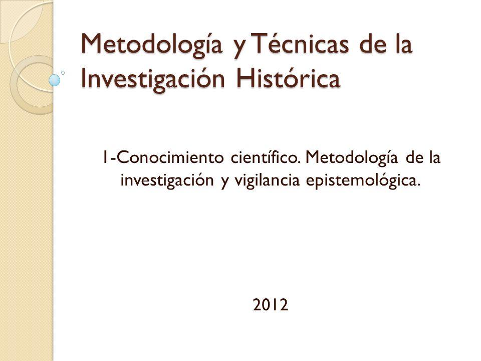 Metodología y Técnicas de la Investigación Histórica 1-Conocimiento científico. Metodología de la investigación y vigilancia epistemológica. 2012