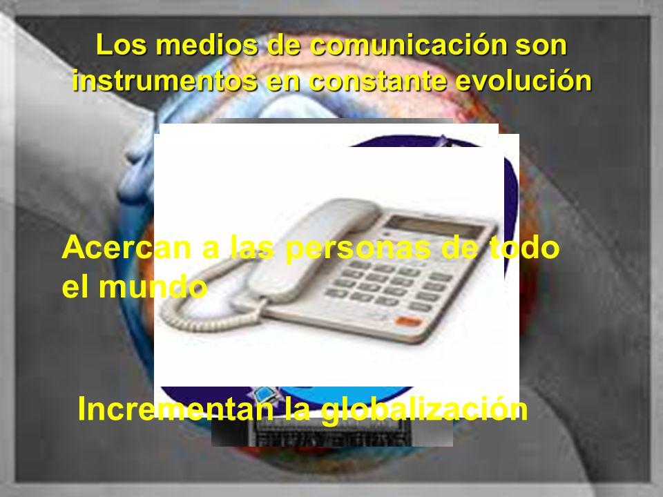 Los medios de comunicación son instrumentos en constante evolución Acercan a las personas de todo el mundo Incrementan la globalización