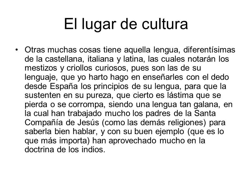 El lugar de cultura Otras muchas cosas tiene aquella lengua, diferentísimas de la castellana, italiana y latina, las cuales notarán los mestizos y cri