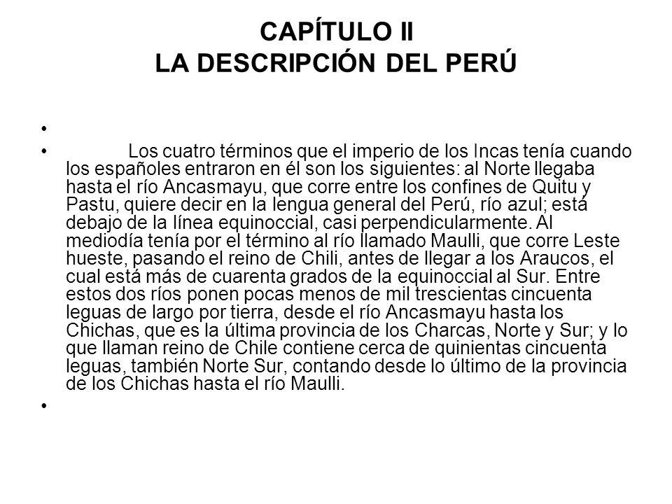 CAPÍTULO II LA DESCRIPCIÓN DEL PERÚ Los cuatro términos que el imperio de los Incas tenía cuando los españoles entraron en él son los siguientes: al N