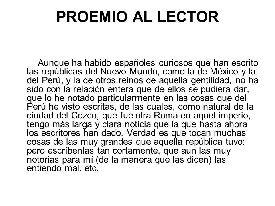 PROEMIO AL LECTOR Aunque ha habido españoles curiosos que han escrito las repúblicas del Nuevo Mundo, como la de México y la del Perú, y la de otros r