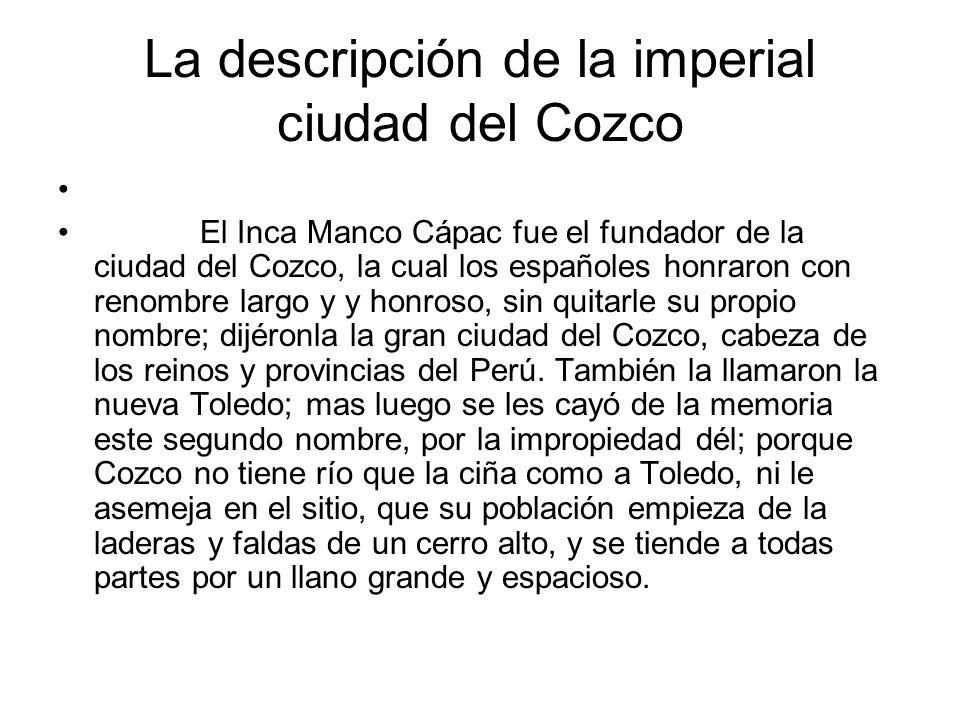La descripción de la imperial ciudad del Cozco El Inca Manco Cápac fue el fundador de la ciudad del Cozco, la cual los españoles honraron con renombre