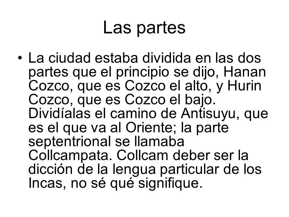 Las partes La ciudad estaba dividida en las dos partes que el principio se dijo, Hanan Cozco, que es Cozco el alto, y Hurin Cozco, que es Cozco el baj