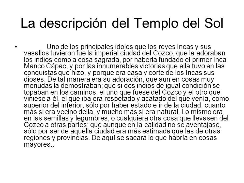 La descripción del Templo del Sol Uno de los principales ídolos que los reyes Incas y sus vasallos tuvieron fue la imperial ciudad del Cozco, que la a