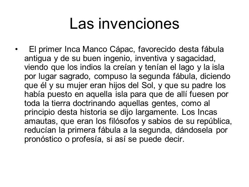 Las invenciones El primer Inca Manco Cápac, favorecido desta fábula antigua y de su buen ingenio, inventiva y sagacidad, viendo que los indios la creí