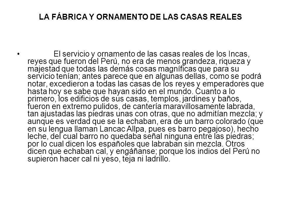 LA FÁBRICA Y ORNAMENTO DE LAS CASAS REALES El servicio y ornamento de las casas reales de los Incas, reyes que fueron del Perú, no era de menos grande