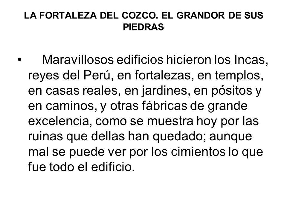 LA FORTALEZA DEL COZCO. EL GRANDOR DE SUS PIEDRAS Maravillosos edificios hicieron los Incas, reyes del Perú, en fortalezas, en templos, en casas reale