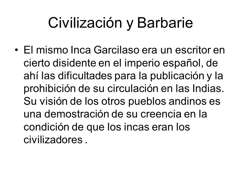 Civilización y Barbarie El mismo Inca Garcilaso era un escritor en cierto disidente en el imperio español, de ahí las dificultades para la publicación