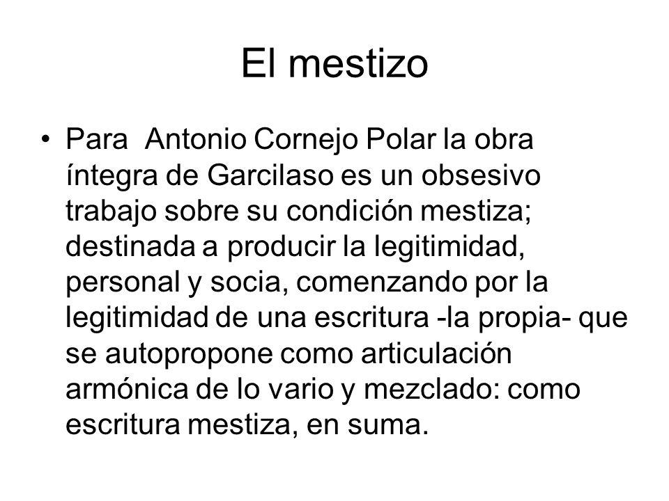 El mestizo Para Antonio Cornejo Polar la obra íntegra de Garcilaso es un obsesivo trabajo sobre su condición mestiza; destinada a producir la legitimi