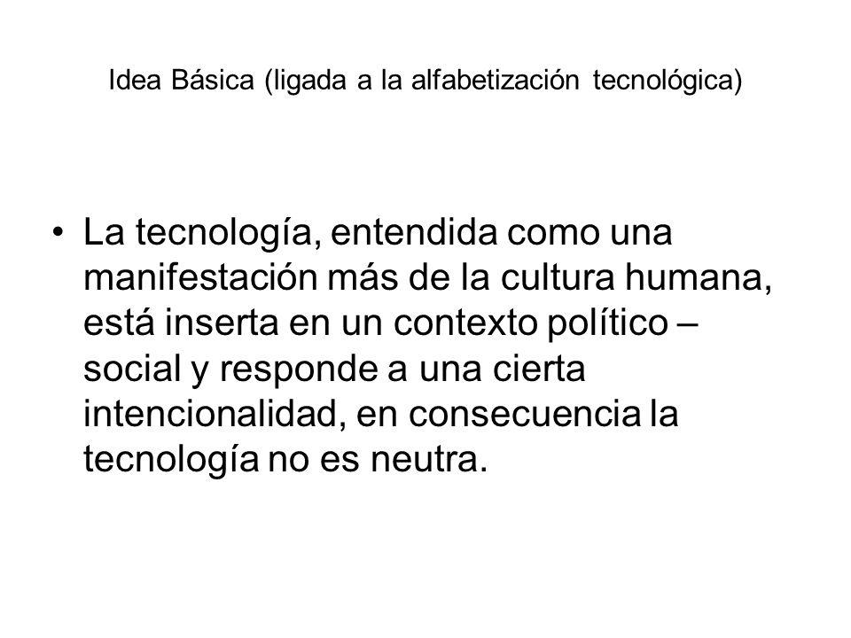 Idea Básica (ligada a la alfabetización tecnológica) La tecnología, entendida como una manifestación más de la cultura humana, está inserta en un cont