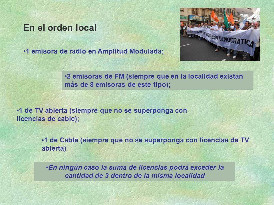 En el orden local 1 emisora de radio en Amplitud Modulada; 2 emisoras de FM (siempre que en la localidad existan más de 8 emisoras de este tipo); 1 de TV abierta (siempre que no se superponga con licencias de cable); 1 de Cable (siempre que no se superponga con licencias de TV abierta) En ningún caso la suma de licencias podrá exceder la cantidad de 3 dentro de la misma localidad