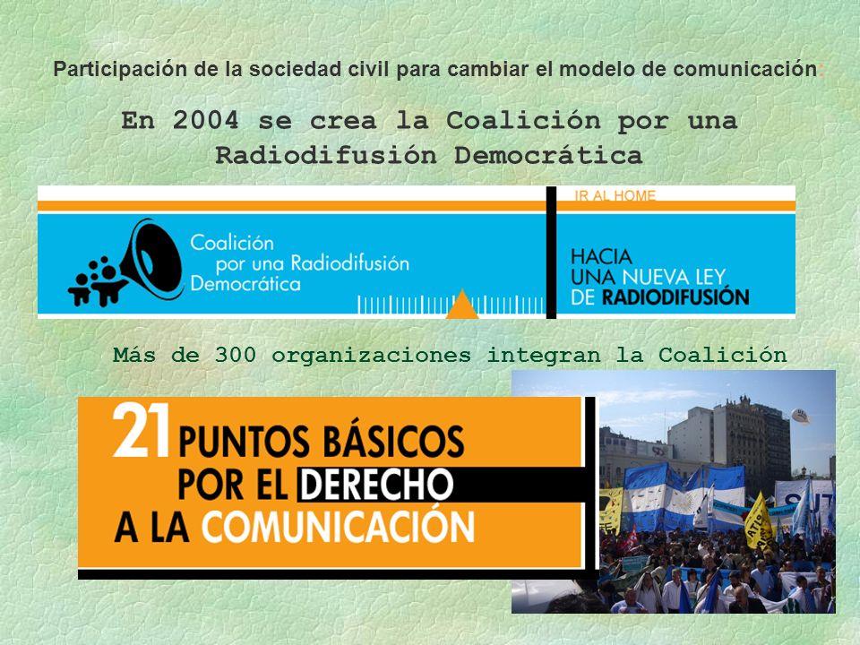 En 2004 se crea la Coalición por una Radiodifusión Democrática Más de 300 organizaciones integran la Coalición Participación de la sociedad civil para cambiar el modelo de comunicación: