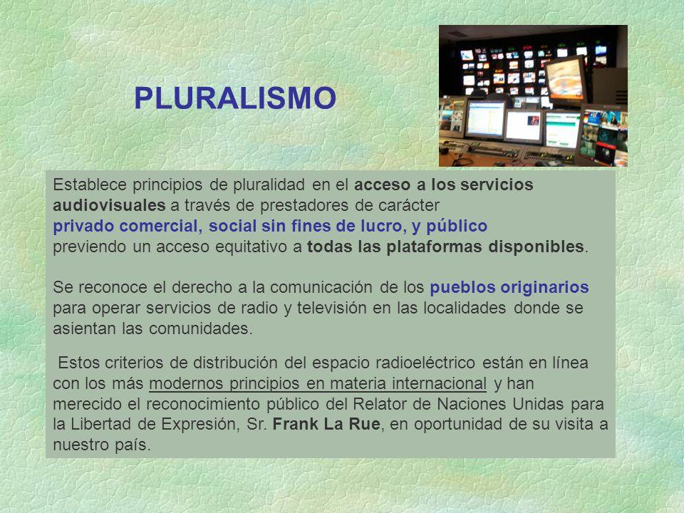 PLURALISMO Establece principios de pluralidad en el acceso a los servicios audiovisuales a través de prestadores de carácter privado comercial, social sin fines de lucro, y público previendo un acceso equitativo a todas las plataformas disponibles.