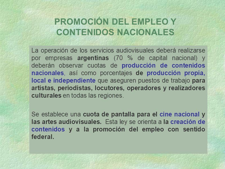La operación de los servicios audiovisuales deberá realizarse por empresas argentinas (70 % de capital nacional) y deberán observar cuotas de producción de contenidos nacionales, así como porcentajes de producción propia, local e independiente que aseguren puestos de trabajo para artistas, periodistas, locutores, operadores y realizadores culturales en todas las regiones.