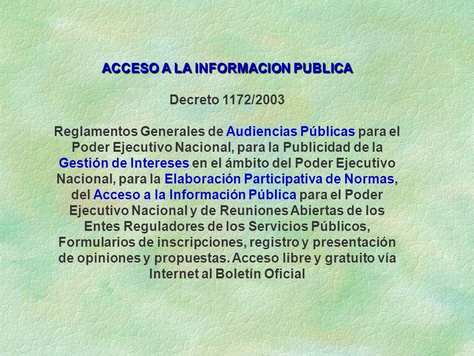 ACCESO A LA INFORMACION PUBLICA Decreto 1172/2003 Reglamentos Generales de Audiencias Públicas para el Poder Ejecutivo Nacional, para la Publicidad de la Gestión de Intereses en el ámbito del Poder Ejecutivo Nacional, para la Elaboración Participativa de Normas, del Acceso a la Información Pública para el Poder Ejecutivo Nacional y de Reuniones Abiertas de los Entes Reguladores de los Servicios Públicos, Formularios de inscripciones, registro y presentación de opiniones y propuestas.