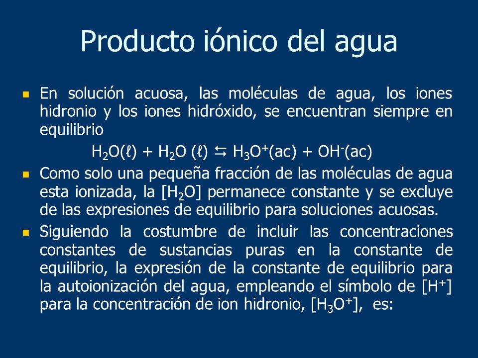 Producto iónico del agua En solución acuosa, las moléculas de agua, los iones hidronio y los iones hidróxido, se encuentran siempre en equilibrio H 2
