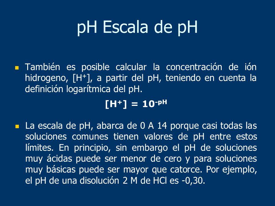 También es posible calcular la concentración de ión hidrogeno, [H + ], a partir del pH, teniendo en cuenta la definición logarítmica del pH. [H + ] =