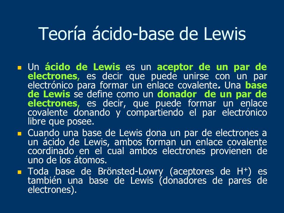 Teoría ácido-base de Lewis Un ácido de Lewis es un aceptor de un par de electrones, es decir que puede unirse con un par electrónico para formar un en