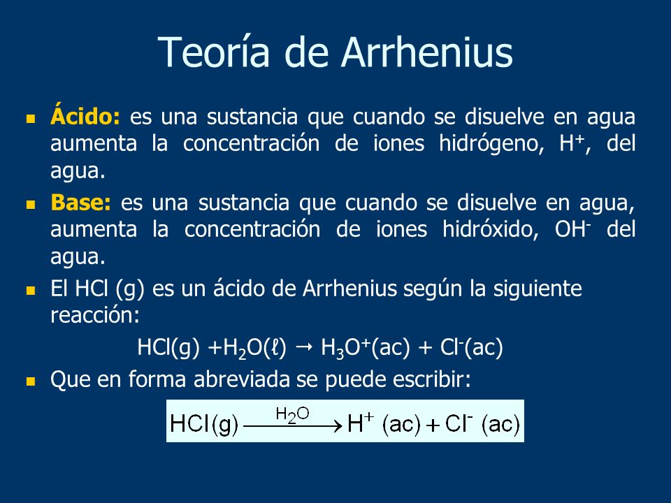 Teoría de Arrhenius Ácido: es una sustancia que cuando se disuelve en agua aumenta la concentración de iones hidrógeno, H +, del agua. Base: es una su