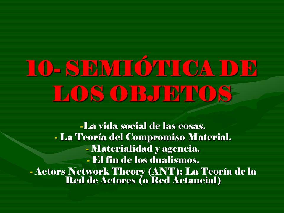 10- SEMIÓTICA DE LOS OBJETOS -La vida social de las cosas. - La Teoría del Compromiso Material. - Materialidad y agencia. - El fin de los dualismos. -