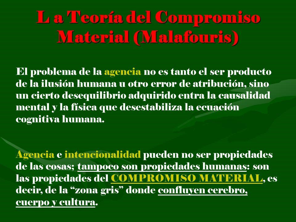 L a Teoría del Compromiso Material (Malafouris) El problema de la agencia no es tanto el ser producto de la ilusión humana u otro error de atribución,