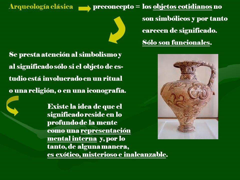 Arqueología clásica preconcepto = los objetos cotidianos no son simbólicos y por tanto carecen de significado. Sólo son funcionales. Se presta atenció