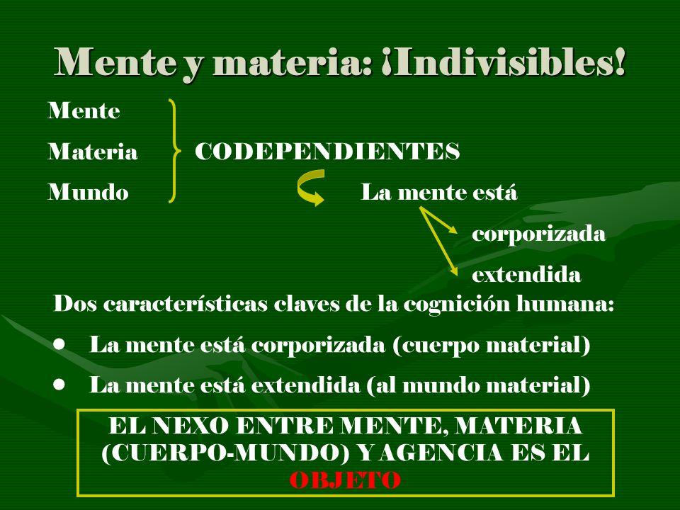 Mente y materia: ¡Indivisibles! Mente Materia CODEPENDIENTES Mundo La mente está corporizada extendida Dos características claves de la cognición huma