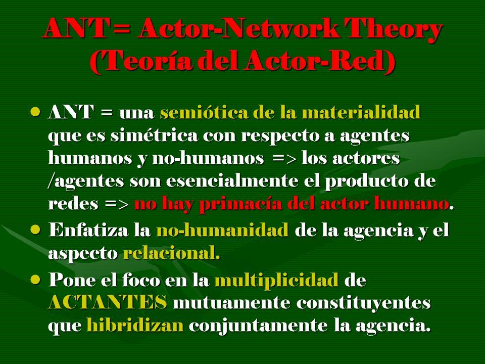ANT= Actor-Network Theory (Teoría del Actor-Red) ANT = una semiótica de la materialidad que es simétrica con respecto a agentes humanos y no-humanos =