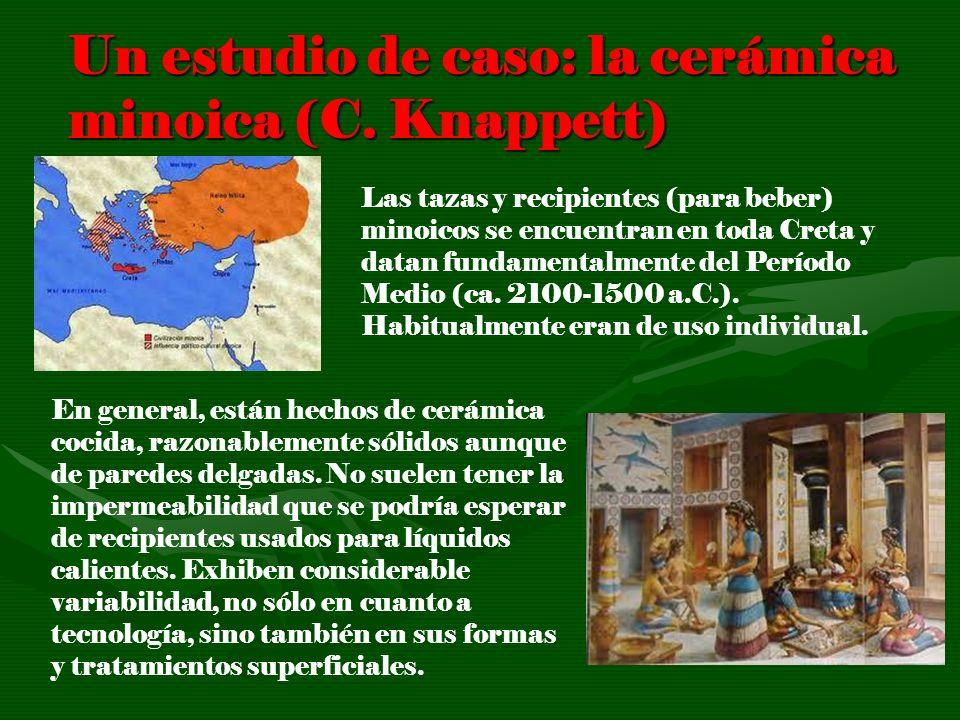 Un estudio de caso: la cerámica minoica (C. Knappett) Las tazas y recipientes (para beber) minoicos se encuentran en toda Creta y datan fundamentalmen