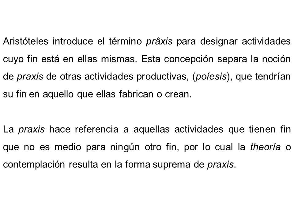 Aristóteles introduce el término prâxis para designar actividades cuyo fin está en ellas mismas. Esta concepción separa la noción de praxis de otras a