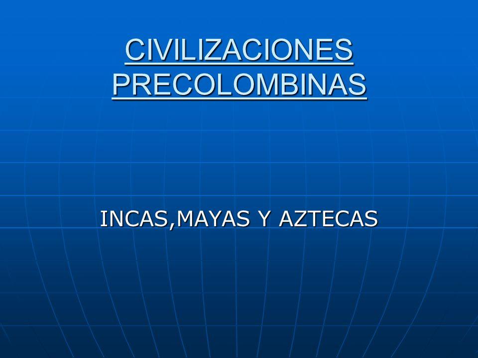 CIVILIZACIONES PRECOLOMBINAS INCAS,MAYAS Y AZTECAS