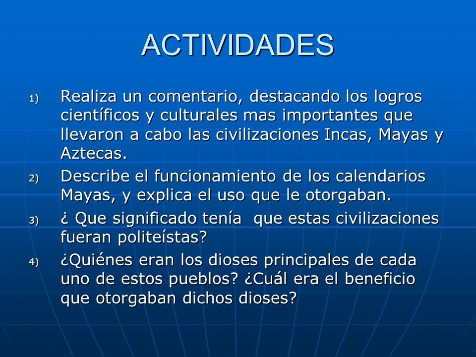 ACTIVIDADES 1) Realiza un comentario, destacando los logros científicos y culturales mas importantes que llevaron a cabo las civilizaciones Incas, Mayas y Aztecas.