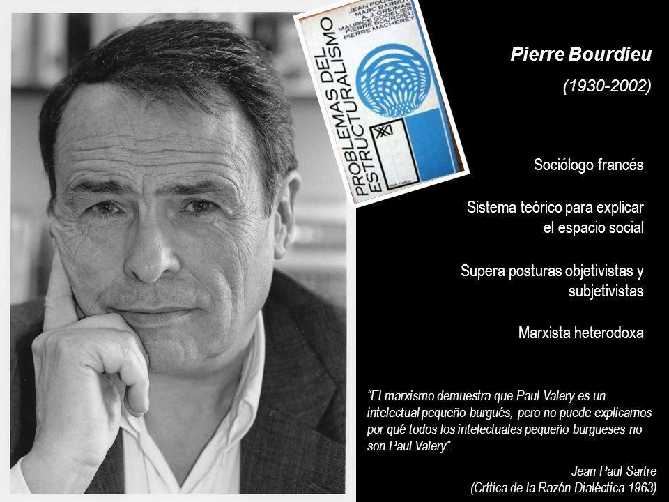 Pierre Bourdieu (1930-2002) El marxismo demuestra que Paul Valery es un intelectual pequeño burgués, pero no puede explicarnos por qué todos los intelectuales pequeño burgueses no son Paul Valery.