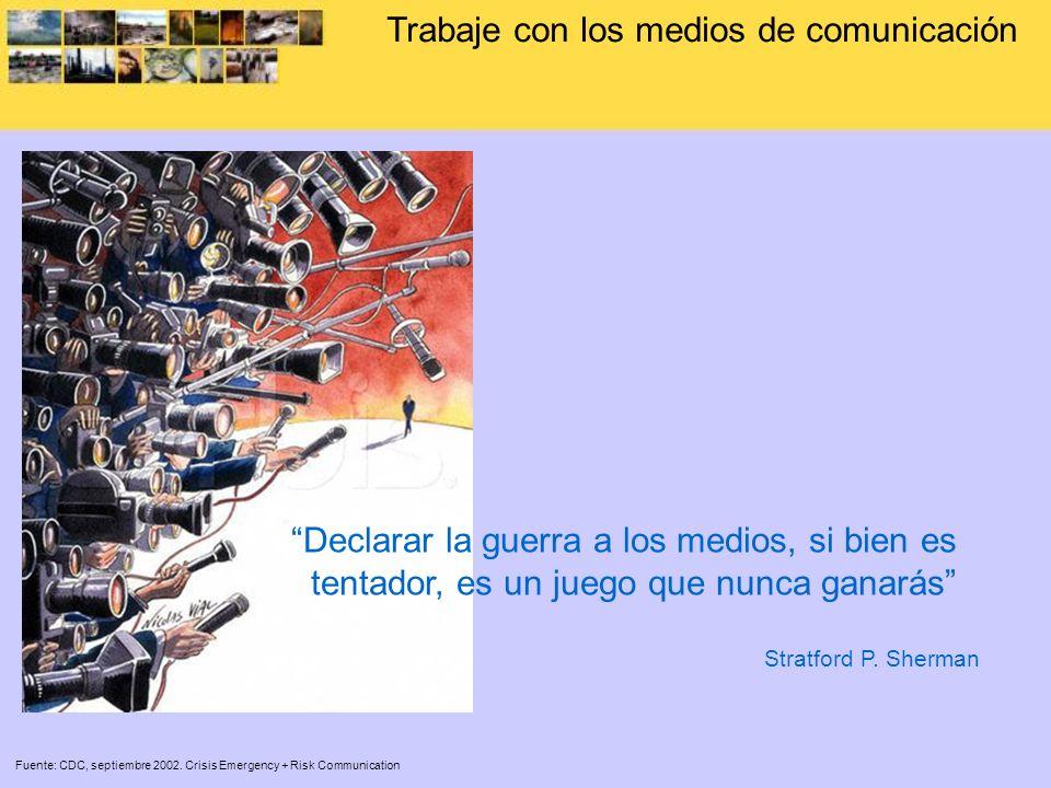 Trabaje con los medios de comunicación Fuente: CDC, septiembre 2002. Crisis Emergency + Risk Communication Declarar la guerra a los medios, si bien es
