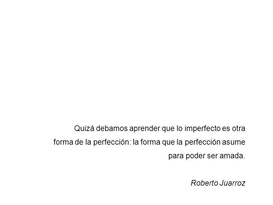 Quizá debamos aprender que lo imperfecto es otra forma de la perfección: la forma que la perfección asume para poder ser amada. Roberto Juarroz