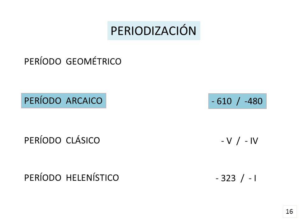16 PERIODIZACIÓN PERÍODO GEOMÉTRICO PERÍODO ARCAICO PERÍODO CLÁSICO PERÍODO HELENÍSTICO - 610 / -480 - V / - IV - 323 / - I